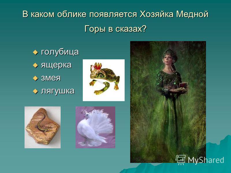 В каком облике появляется Хозяйка Медной Горы в сказах? голубица голубица ящерка ящерка змея змея лягушка лягушка