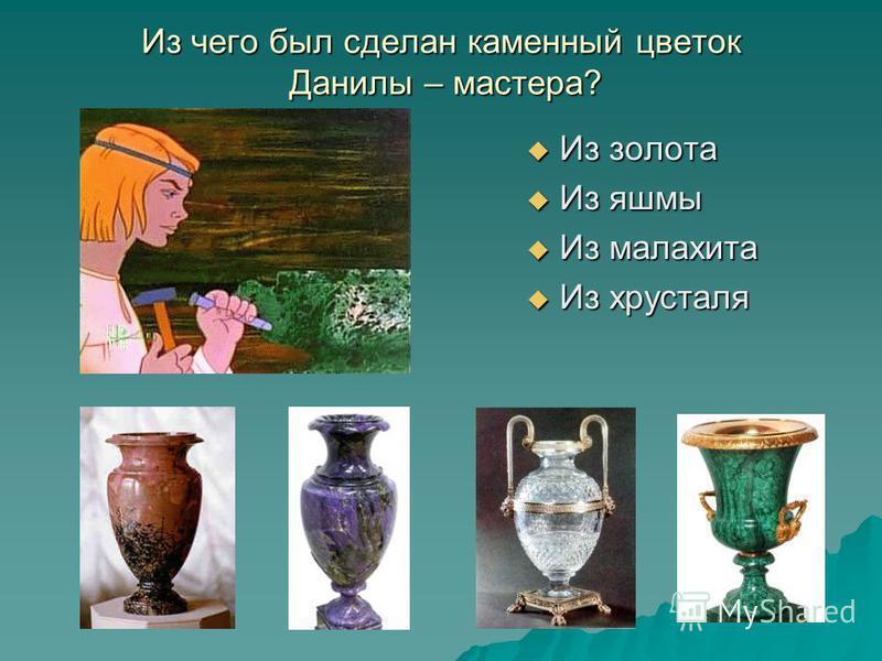 Из чего был сделан каменный цветок Данилы – мастера? Из золота Из золота Из яшмы Из яшмы Из малахита Из малахита Из хрусталя Из хрусталя