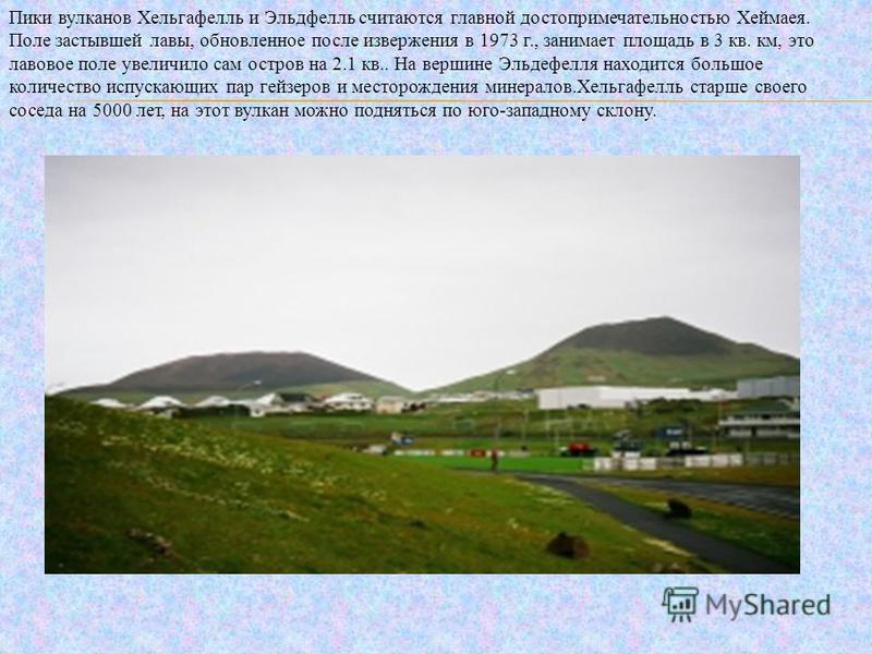 Пики вулканов Хельгафелль и Эльдфелль считаются главной достопримечательностью Хеймаея. Поле застывшей лавы, обновленное после извержения в 1973 г., занимает площадь в 3 кв. км, это лавовое поле увеличило сам остров на 2.1 кв.. На вершине Эльдефелля