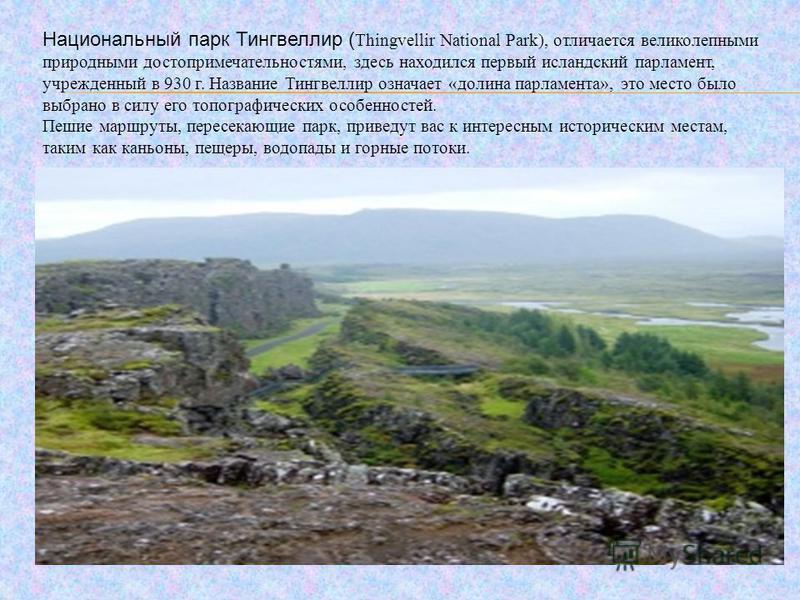 Национальный парк Тингвеллир ( Thingvellir National Park), отличается великолепными природными достопримечательностями, здесь находился первый исландский парламент, учрежденный в 930 г. Название Тингвеллир означает «долина парламента», это место было
