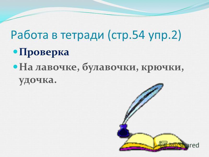 Работа в тетради (стр.54 упр.2) Проверка На лавочке, булавочки, крючки, удочка.