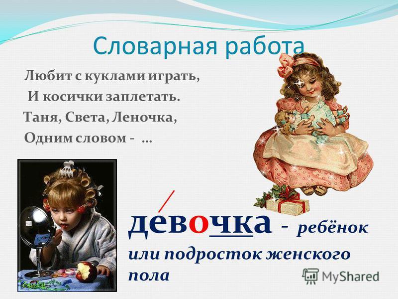 Словарная работа Любит с куклами играть, И косички заплетать. Таня, Света, Леночка, Одним словом - … девочка - ребёнок или подросток женского пола