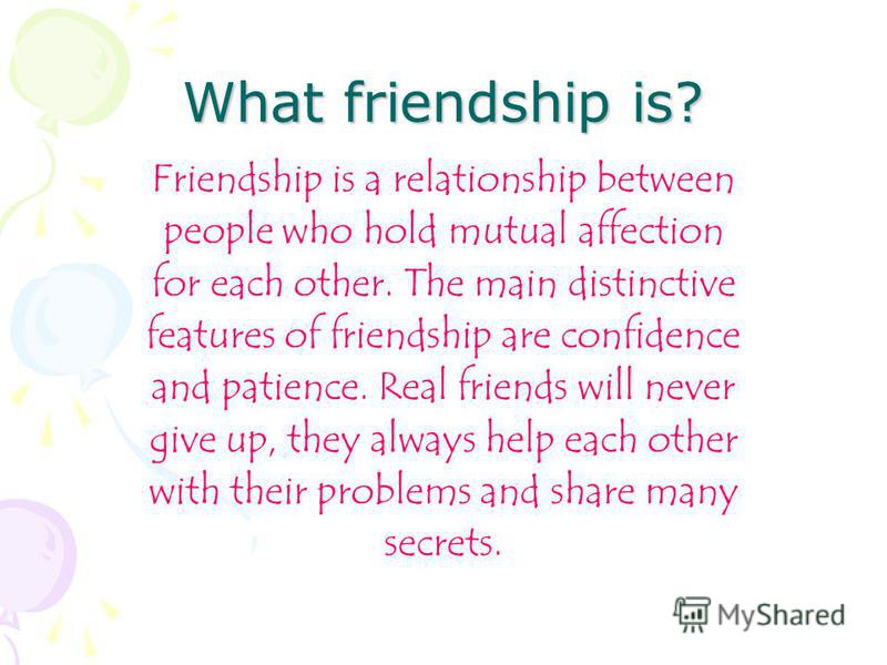 What friendship is? Friendship is a relationship between people who hold mutual affection for each other. The main distinctive features of friendship are confidence and patience. Real friends will never give up, they always help each other with their