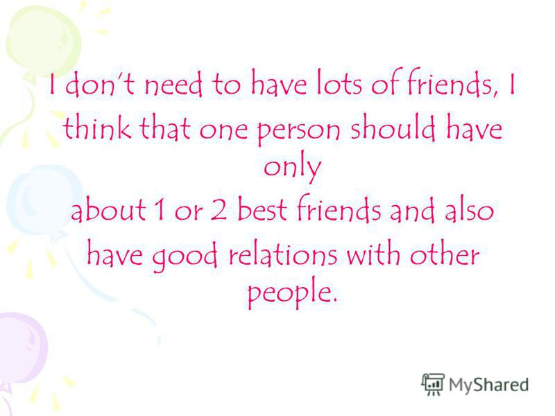 I dont need to have lots of friends, I think that one person should have only about 1 or 2 best friends and also have good relations with other people.