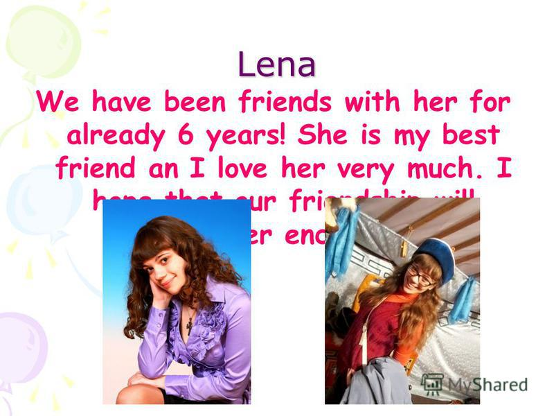 Lena We have been friends with her for already 6 years! She is my best friend an I love her very much. I hope that our friendship will never end