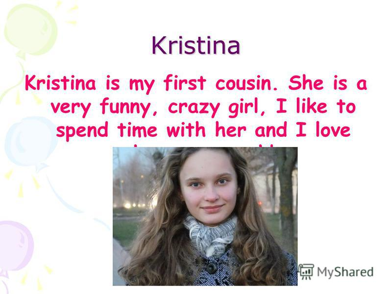 Kristina Kristina is my first cousin. She is a very funny, crazy girl, I like to spend time with her and I love her very much!