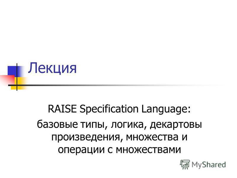 Лекция RAISE Specification Language: базовые типы, логика, декартовы произведения, множества и операции с множествами