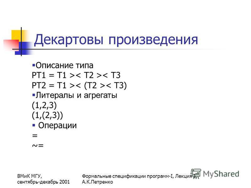 ВМиК МГУ, сентябрь-декабрь 2001 Формальные спецификации программ-I, Лекция 3. А.К.Петренко Декартовы произведения Описание типа PT1 = T1 > < T3 PT2 = T1 > < T3) Литералы и агрегаты (1,2,3) (1,(2,3)) Операции = ~=