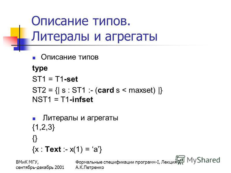 ВМиК МГУ, сентябрь-декабрь 2001 Формальные спецификации программ-I, Лекция 3. А.К.Петренко Описание типов. Литералы и агрегаты Описание типов type ST1 = T1-set ST2 = {| s : ST1 :- (card s < maxset) |} NST1 = T1-infset Литералы и агрегаты {1,2,3} {} {