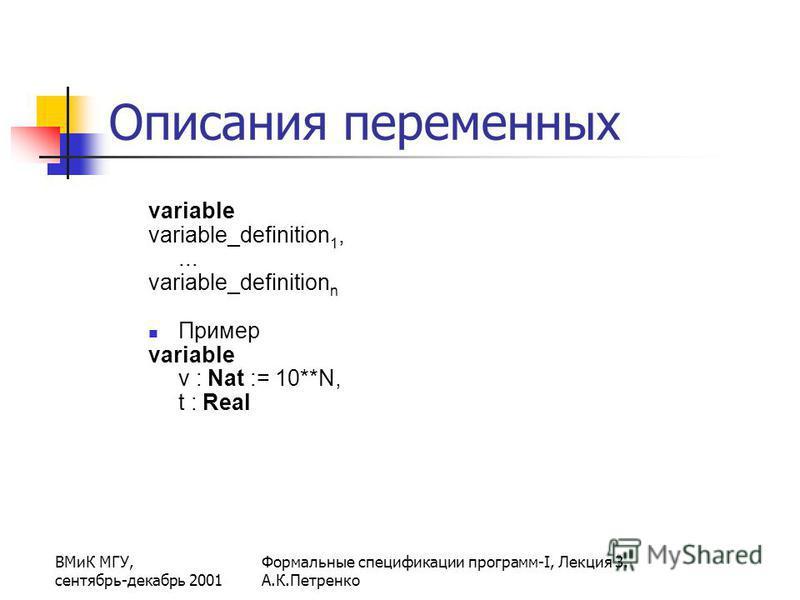 ВМиК МГУ, сентябрь-декабрь 2001 Формальные спецификации программ-I, Лекция 3. А.К.Петренко Описания переменных variable variable_definition 1,... variable_definition n Пример variable v : Nat := 10**N, t : Real
