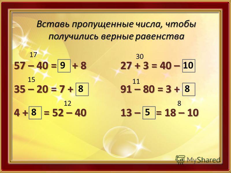 Вставь пропущенные числа, чтобы получились верные равенства 57 – 40 = + 8 35 – 20 = 7 + 4 + = 52 – 40 27 + 3 = 40 – 91 – 80 = 3 + 13 – = 18 – 10 17 9 15 8 12 8 30 10 11 8 8 5