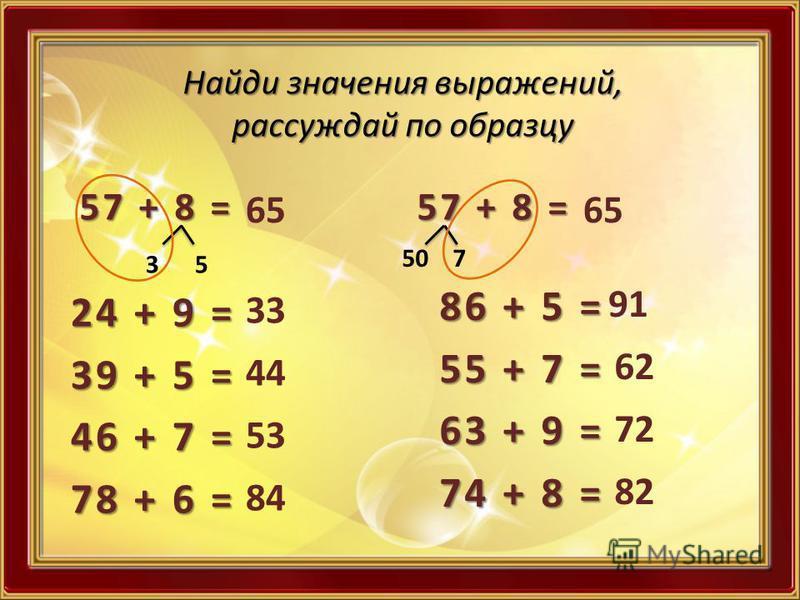 Найди значения выражений, рассуждай по образцу 57 + 8 = 3 5 65 24 + 9 = 39 + 5 = 46 + 7 = 78 + 6 = 33 44 53 84 57 + 8 = 50 7 65 86 + 5 = 55 + 7 = 63 + 9 = 74 + 8 = 91 62 72 82