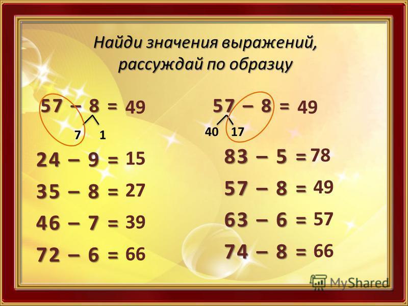 Найди значения выражений, рассуждай по образцу 57 – 8 = 7 1 49 24 – 9 = 35 – 8 = 46 – 7 = 72 – 6 = 15 27 39 66 57 – 8 = 40 17 49 83 – 5 = 57 – 8 = 63 – 6 = 74 – 8 = 78 49 57 66