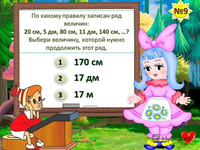 По какому правилу записан ряд величин: 20 см, 5 дм, 80 см, 11 дм, 140 см, …? Выбери величину, которой нужно продолжить этот ряд. 1 2 3 170 см 17 дм 17 м 9