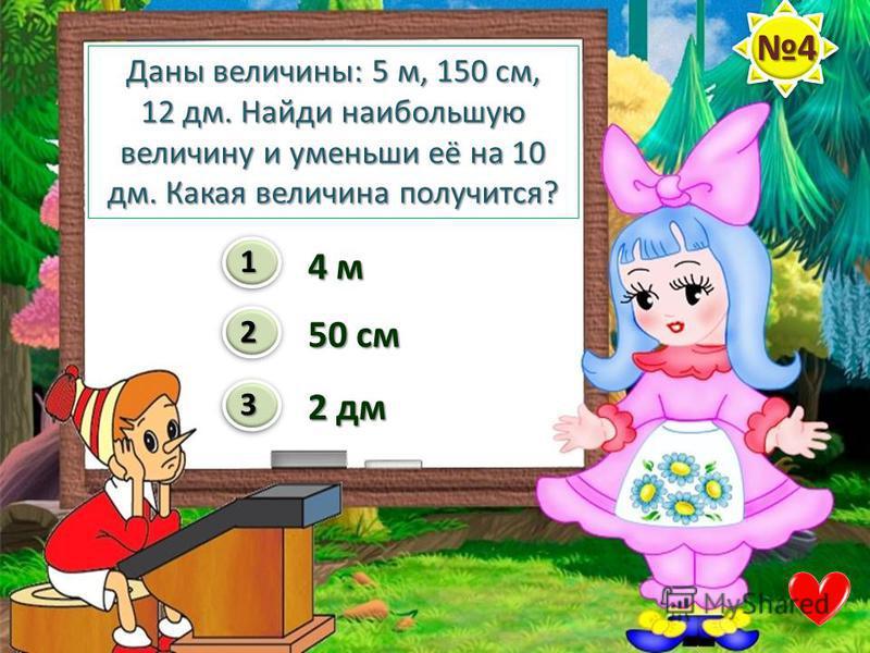 Даны величины: 5 м, 150 см, 12 дм. Найди наибольшую величину и уменьши её на 10 дм. Какая величина получится? 1 2 34 м 50 см 2 дм 4