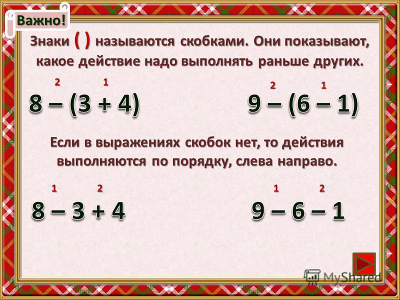 Важно! Знаки ( ) называются скобками. Они показывают, какое действие надо выполнять раньше других. 2 1 Если в выражениях скобок нет, то действия выполняются по порядку, слева направо. 1 2