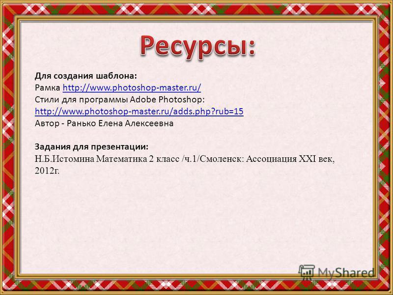 Для создания шаблона: Рамка http://www.photoshop-master.ru/http://www.photoshop-master.ru/ Стили для программы Adobe Photoshop: http://www.photoshop-master.ru/adds.php?rub=15 Автор - Ранько Елена Алексеевна Задания для презентации: Н.Б.Истомина Матем