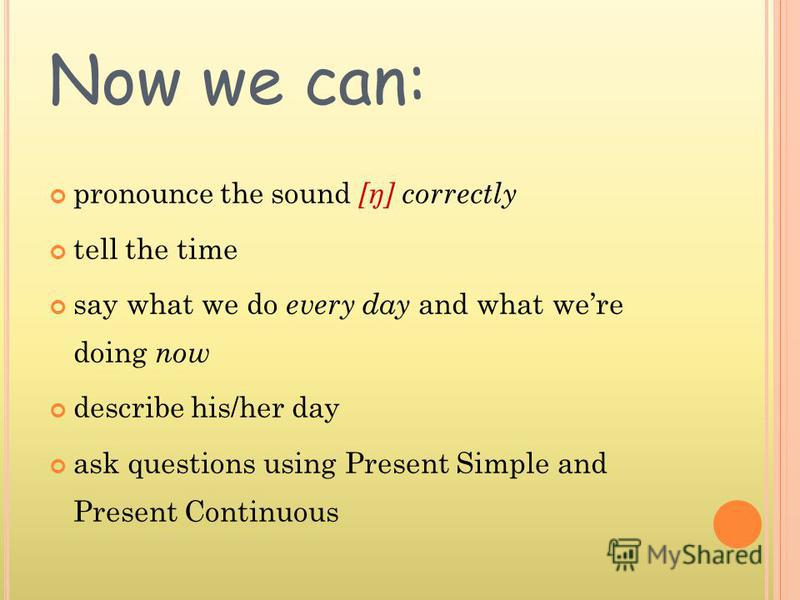 Now we can: pronounce the sound [ŋ] correctly tell the time say what we do every day and what were doing now describe his/her day ask questions using Present Simple and Present Continuous