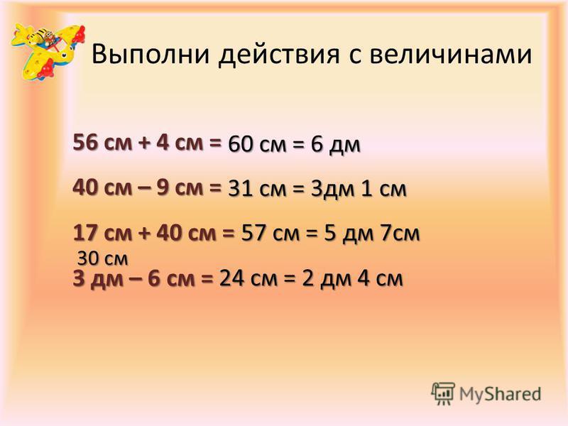 Выполни действия с величинами 56 см + 4 см = 40 см – 9 см = 17 см + 40 см = 3 дм – 6 см = 60 см = 6 дм 31 см = 3 дм 1 см 57 см = 5 дм 7 см 30 см 24 см = 2 дм 4 см
