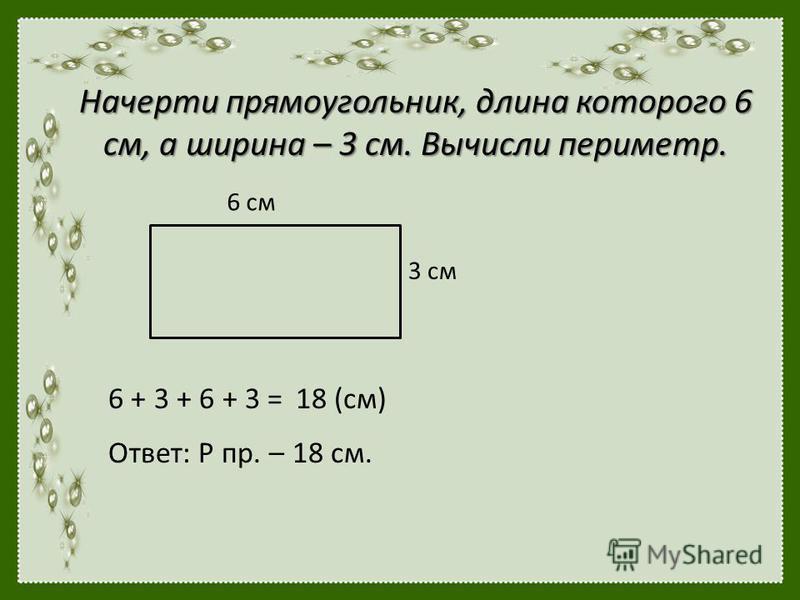 Начерти прямоугольник, длина которого 6 см, а ширина – 3 см. Вычисли периметр. 6 см 3 см 6 + 3 + 6 + 3 =18 (см) Ответ: Р пр. – 18 см.