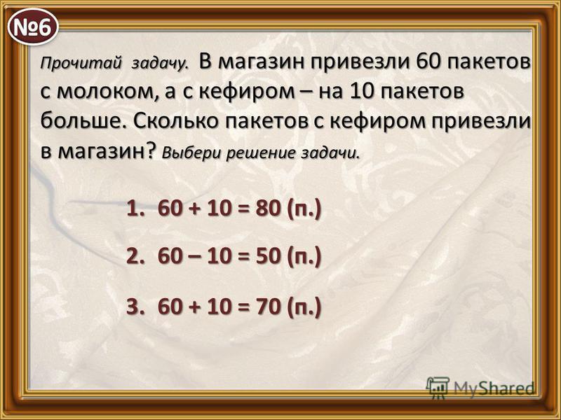 Прочитай задачу. В магазин привезли 60 пакетов с молоком, а с кефиром – на 10 пакетов больше. Сколько пакетов с кефиром привезли в магазин? Выбери решение задачи. 1.60 + 10 = 80 (п.) 2.60 – 10 = 50 (п.) 3.60 + 10 = 70 (п.)