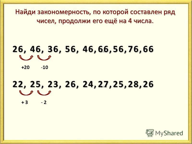 Найди закономерность, по которой составлен ряд чисел, продолжи его ещё на 4 числа. 26, 46, 36, 56, 46, … +20-10 66,56,76,66 22, 25, 23, 26, 24, … + 3- 2 27,25,28,26