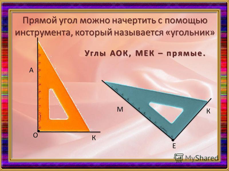 Прямой угол можно начертить с помощью инструмента, который называется «угольник» А О К М К Е Углы АОК, МЕК – прямые.