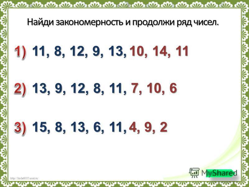 http://linda6035.ucoz.ru/ Найди закономерность и продолжи ряд чисел. 11, 8, 12, 9, 13, 10, 14, 11 13, 9, 12, 8, 11, 7, 10, 6 15, 8, 13, 6, 11, 4, 9, 2