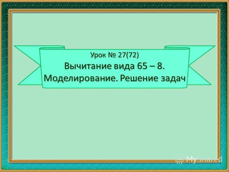 Урок 27(72) Вычитание вида 65 – 8. Моделирование. Решение задач