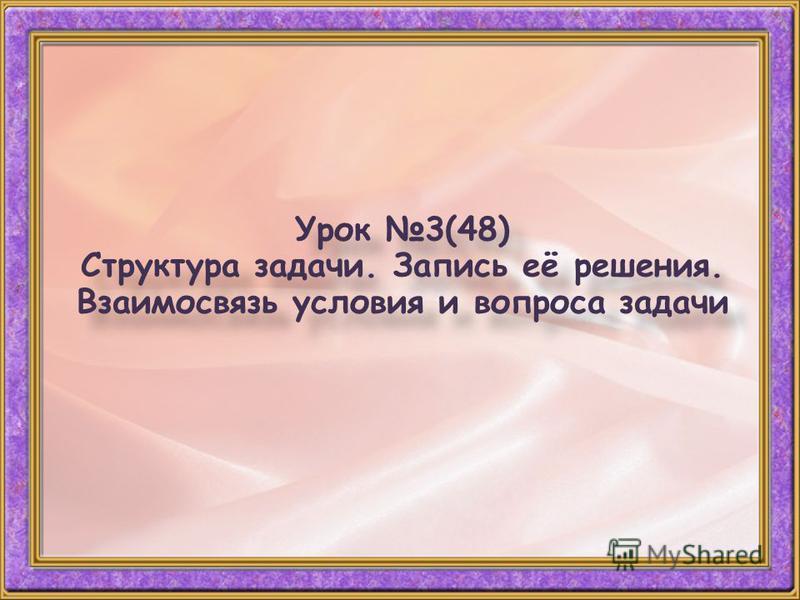 Урок 3(48) Структура задачи. Запись её решения. Взаимосвязь условия и вопроса задачи