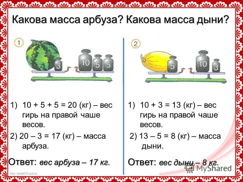 http://linda6035.ucoz.ru/ Какова масса арбуза? Какова масса дыни? 1)10 + 5 + 5 = 20 (кг) – вес гирь на правой чаше весов. 2) 20 – 3 = 17 (кг) – масса арбуза. 1)10 + 3 = 13 (кг) – вес гирь на правой чаше весов. 2) 13 – 5 = 8 (кг) – масса дыни. Ответ: