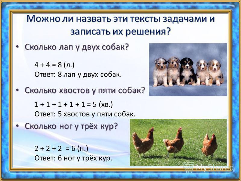 Можно ли назвать эти тексты задачами и записать их решения? Сколько лап у двух собак? Сколько лап у двух собак? 4 + 4 = 8 (л.) Ответ: 8 лап у двух собак. Сколько квостов у пяти собак? Сколько квостов у пяти собак? 1 + 1 + 1 + 1 + 1 = 5 (кв.) Ответ: 5