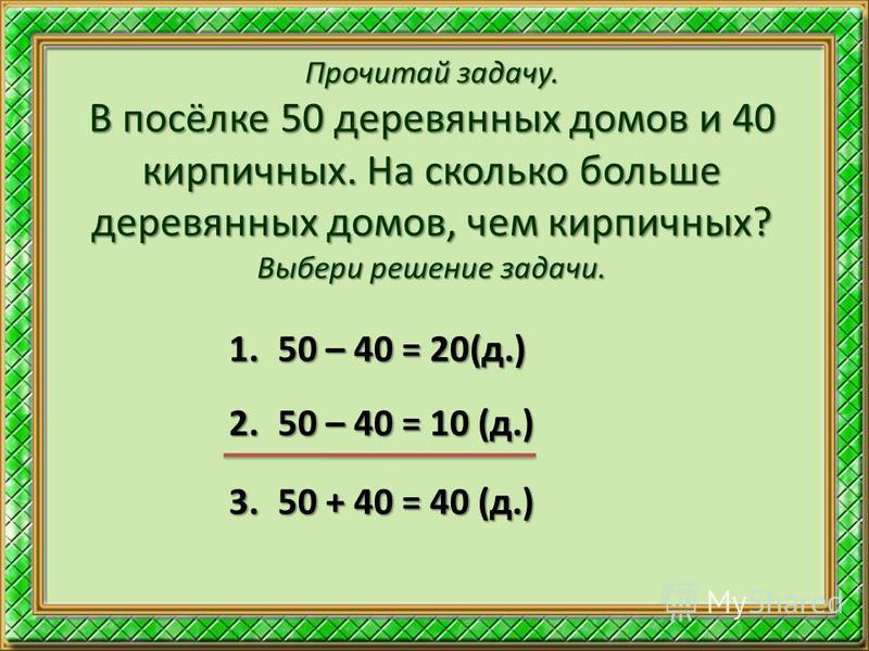 Прочитай задачу. В посёлке 50 деревянных домов и 40 кирпичных. На сколько больше деревянных домов, чем кирпичных? Выбери решение задачи. 1.50 – 40 = 20(д.) 2.50 – 40 = 10 (д.) 3.50 + 40 = 40 (д.)