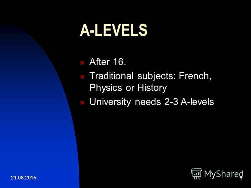 21.08.20156 A-LEVELS After 16. Traditional subjects: French, Physics or History University needs 2-3 A-levels