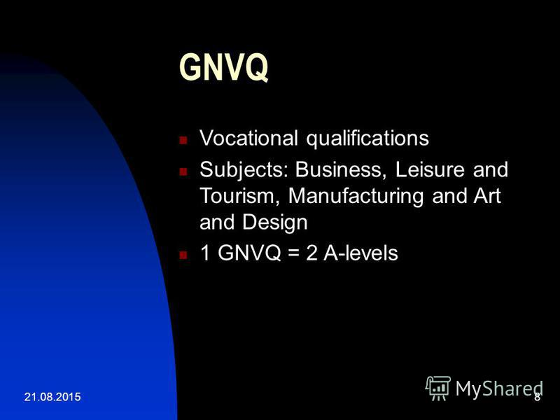 21.08.20158 GNVQ Vocational qualifications Subjects: Business, Leisure and Tourism, Manufacturing and Art and Design 1 GNVQ = 2 A-levels