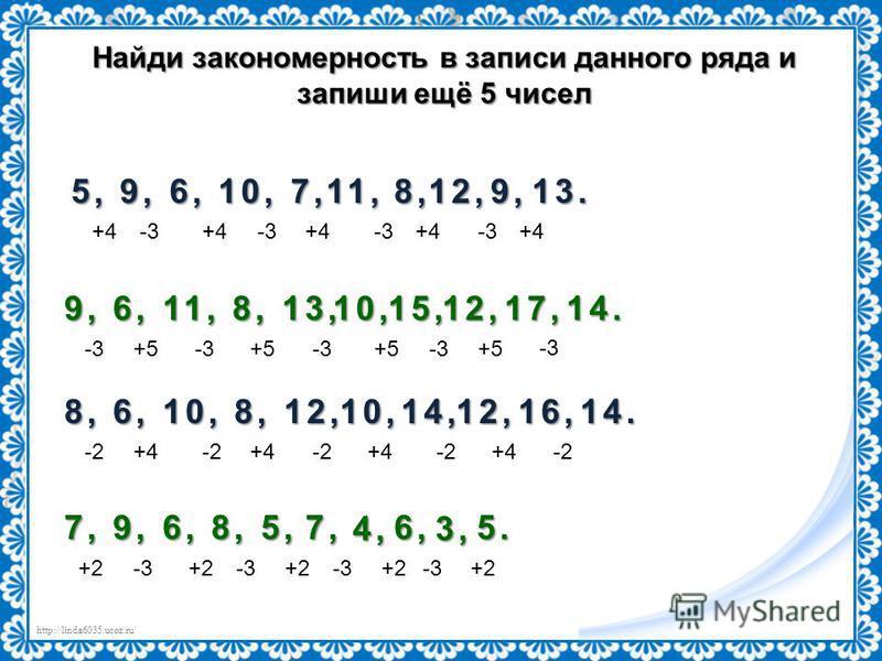 http://linda6035.ucoz.ru/ Найди закономерность в записи данного ряда и запиши ещё 5 чисел 5, 9, 6, 10, 7, +4-3+4-3 11, +4-3 8, 8, +4 12, 12, -3 9, 9, +4 13. 13. 9, 6, 11, 8, 13, -3+5-3+5 10, -3+5 15, 15, -3 12, 12, +5 17, 17, -3 14. 14. 8, 6, 10, 8,