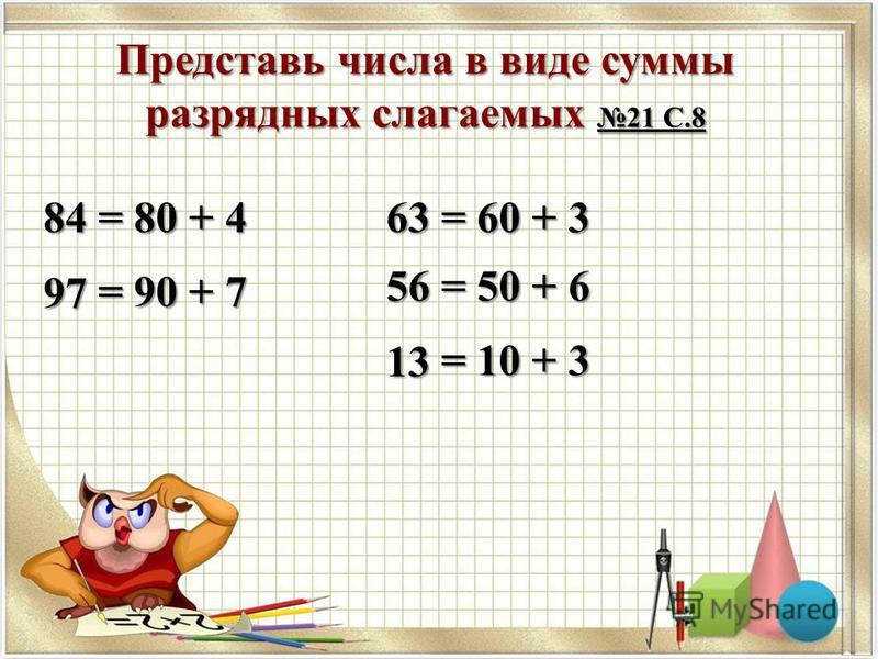 Представь числа в виде суммы разрядных слагаемых 21 С.8 84 97 63 56 13 = 80 + 4 = 90 + 7 = 60 + 3 = 50 + 6 = 10 + 3