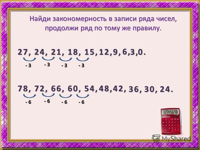 Найди закономерность в записи ряда чисел, продолжи ряд по тому же правилу. 27, 24, 21, 18, 15, 12, - 3 9, 6, 3,0. 78, 72, 66, 60, 54, 48, - 6 42, 36,30,24.