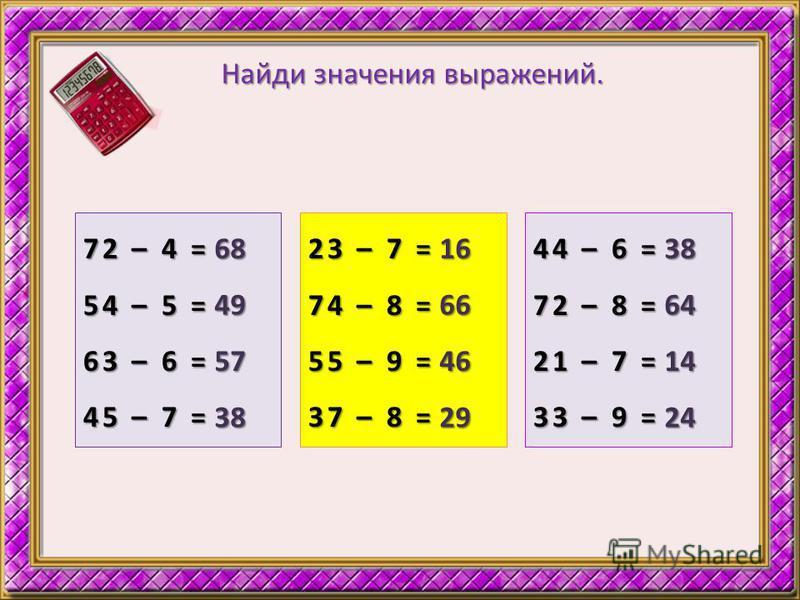 Найди значения выражений. 72 – 4 = 54 – 5 = 63 – 6 = 45 – 7 = 68 49 57 38 23 – 7 = 74 – 8 = 55 – 9 = 37 – 8 = 16 66 46 29 44 – 6 = 72 – 8 = 21 – 7 = 33 – 9 = 38 64 14 24