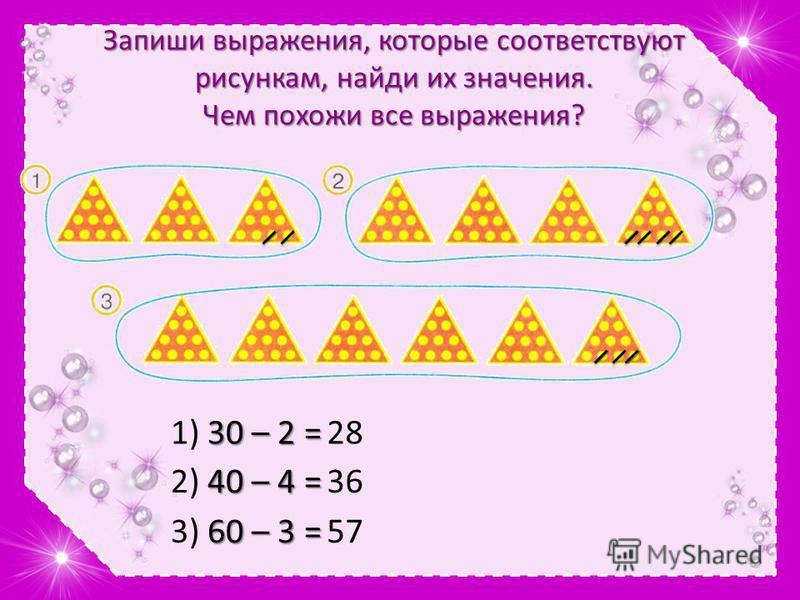 Запиши выражения, которые соответствуют рисункам, найди их значения. Чем похожи все выражения? 30 – 2 = 1) 30 – 2 =28 40 – 4 = 2) 40 – 4 =36 60 – 3 = 3) 60 – 3 =57