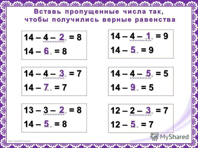 http://linda6035.ucoz.ru/ Вставь пропущенные числа так, чтобы получились верные равенства чтобы получились верные равенства 14 – 4 – … = 8 14 – … = 8 2 6 14 – 4 – … = 7 14 – … = 7 3 7 14 – 4 – … = 9 14 – … = 9 1 5 14 – 4 – … = 5 14 – … = 5 5 9 13 – 3