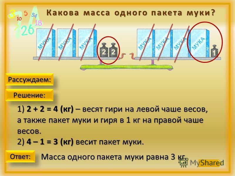 Какова масса одного пакета муки? Рассуждаем:Рассуждаем: 1) 2 + 2 = 4 (кг) – весят гири на левой чаше весов, а также пакет муки и гиря в 1 кг на правой чаше весов. 2) 4 – 1 = 3 (кг) весит пакет муки. Решение:Решение: Ответ:Ответ: Масса одного пакета м