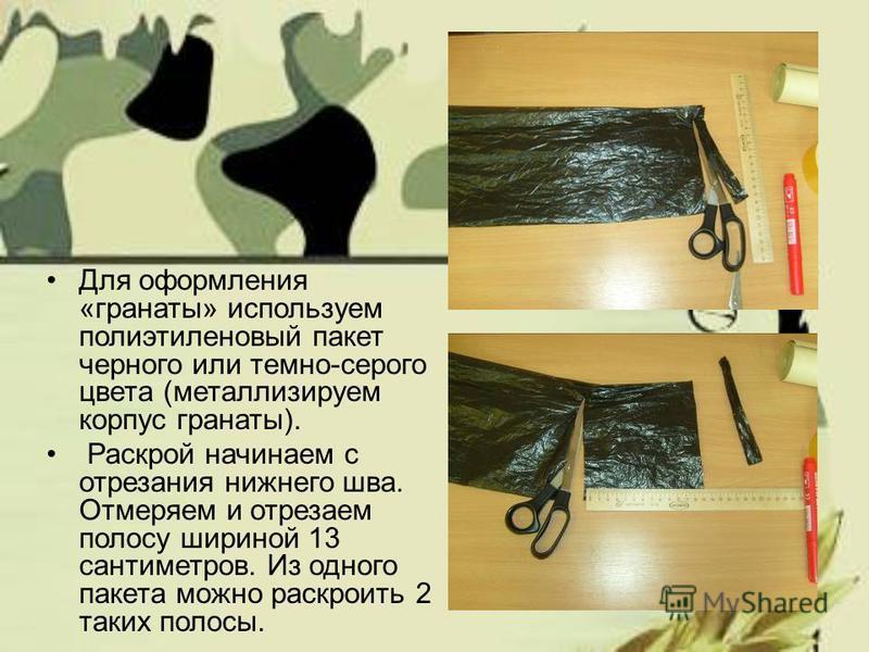Для оформления «гранаты» используем полиэтиленовый пакет черного или темно-серого цвета (металлизируем корпус гранаты). Раскрой начинаем с отрезания нижнего шва. Отмеряем и отрезаем полосу шириной 13 сантиметров. Из одного пакета можно раскроить 2 та