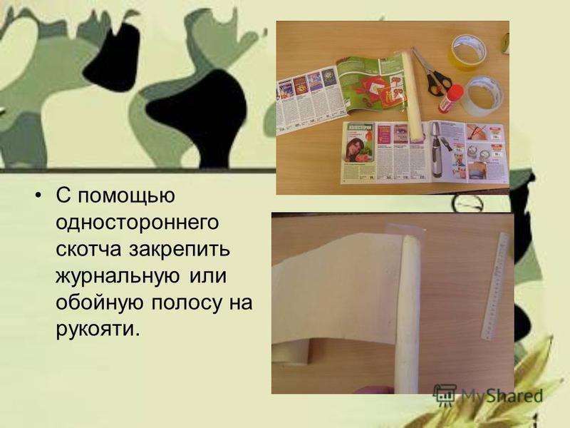 С помощью одностороннего скотча закрепить журнальную или обойную полосу на рукояти.