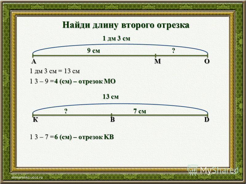 Найди длину второго отрезка 1 дм 3 см 9 см ? АМО 1 дм 3 см = 13 см 1 3 – 9 = 4 (см) – отрезок МО 13 см 7 см ? КВD 1 3 – 7 = 6 (см) – отрезок KB