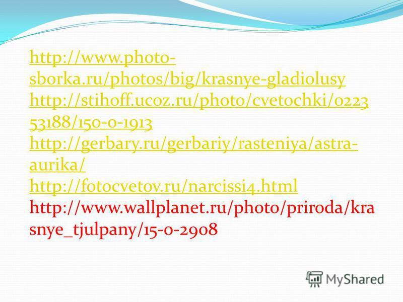 http://www.photo- sborka.ru/photos/big/krasnye-gladiolusy http://stihoff.ucoz.ru/photo/cvetochki/0223 53188/150-0-1913 http://gerbary.ru/gerbariy/rasteniya/astra- aurika/ http://fotocvetov.ru/narcissi4. html http://www.wallplanet.ru/photo/priroda/kra