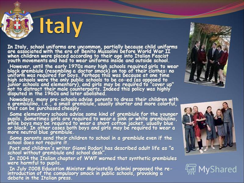 In Italy, school uniforms are uncommon, partially because child uniforms are associated with the era of Benito Mussolini before World War II when children were placed according to their age into Italian Fascist youth movements and had to wear uniform