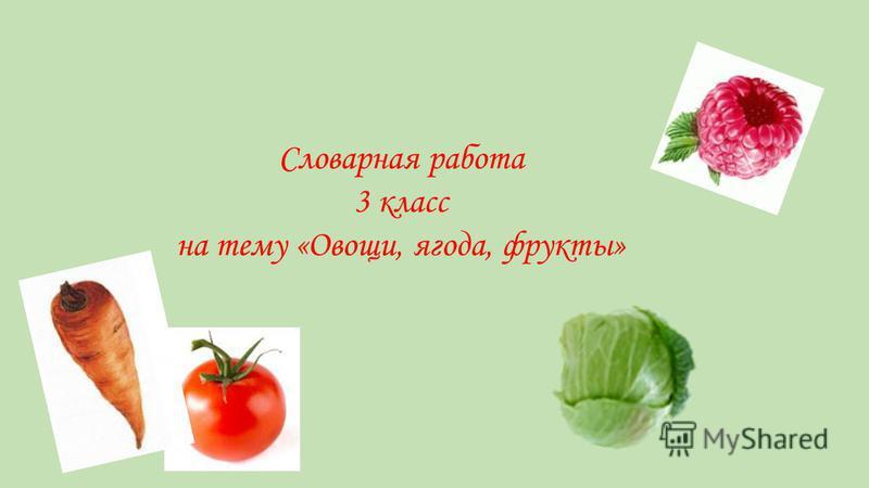 Словарная работа 3 класс на тему «Овощи, ягода, фрукты»