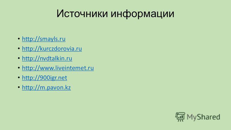 Источники информации http://smayls.ru http://kurczdorovia.ru http://nvdtalkin.ru http://www.liveintemet.ru http://900igr.net http://m.pavon.kz