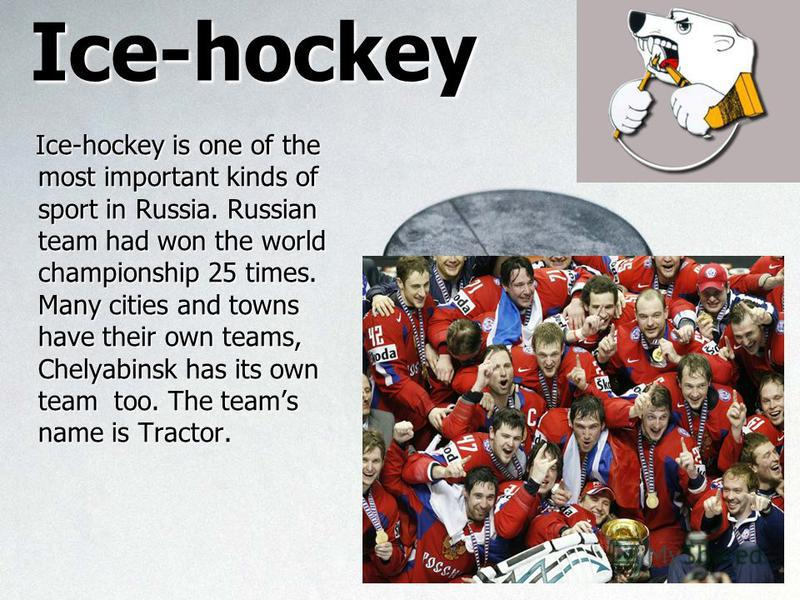 Ice-hockey Ice-hockey is one of the most important kinds of sport in Russia. Russian team had won the world championship 25 times. Many cities and towns have their own teams, Chelyabinsk has its own team too. The teams name is Tractor. Ice-hockey is